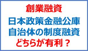 日本政策金融公庫と自治体の制度融資はどちらが有利か?